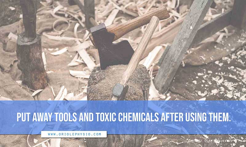 Put away tools and toxic chemicals after using them.