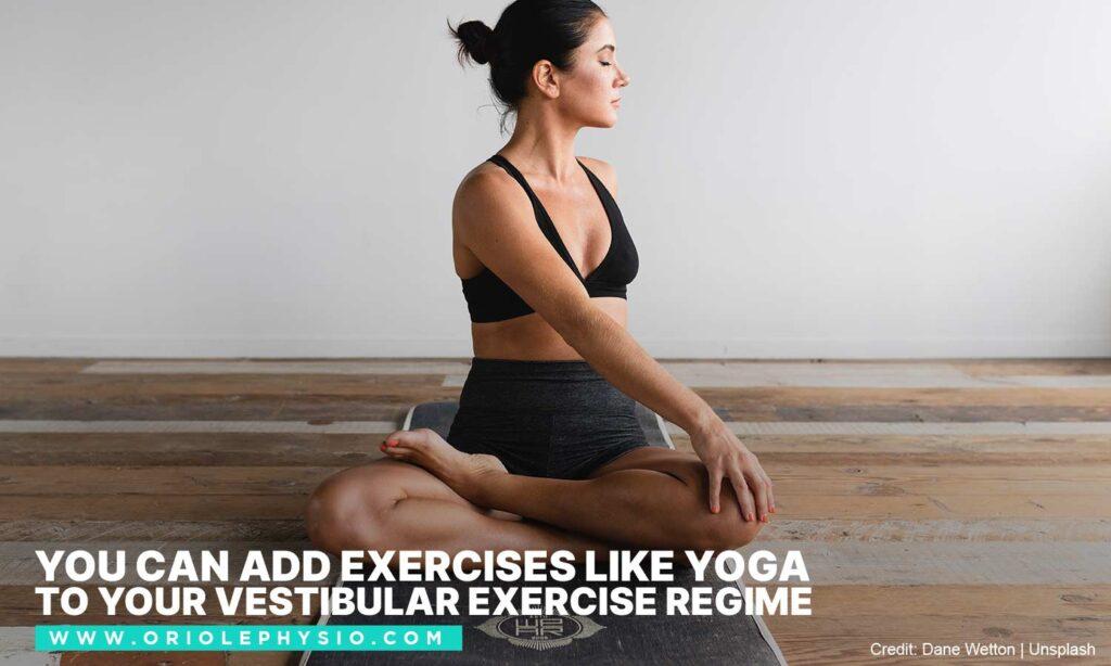 You can add exercises like yoga to your vestibular exercise regime