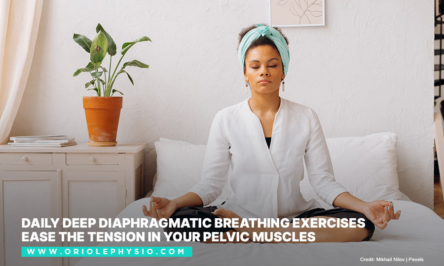 Daily deep diaphragmatic breathing exercises ease the tension in your pelvic muscles